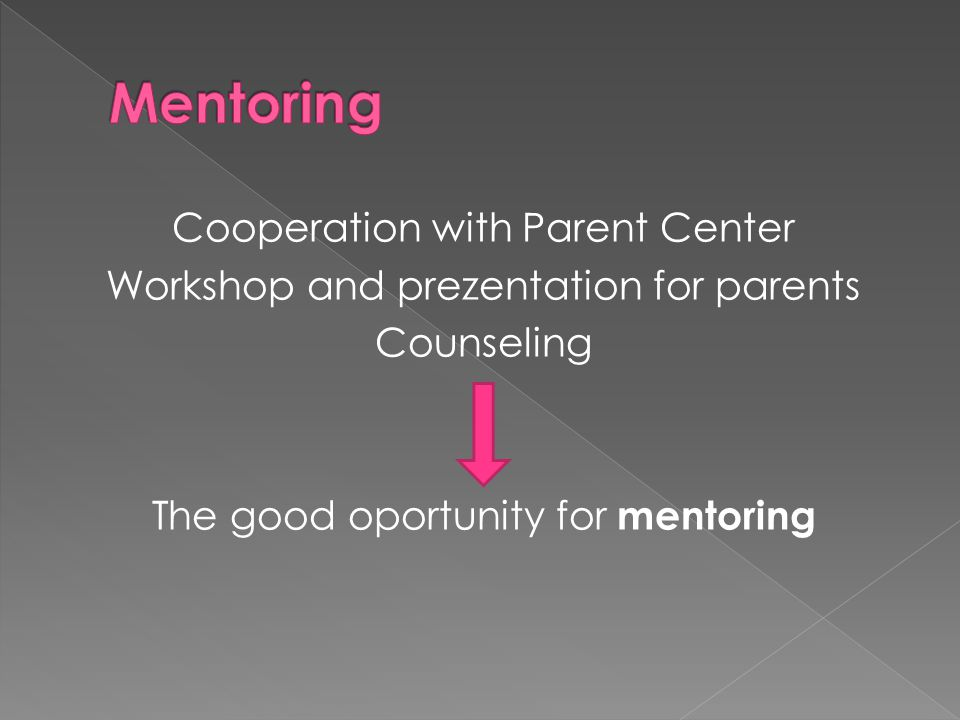 Cooperation with Parent Center Workshop and prezentation for parents Counseling The good oportunity for mentoring