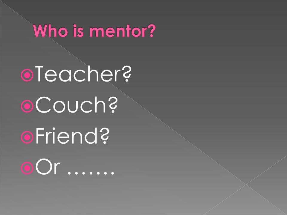  Teacher?  Couch?  Friend?  Or …….