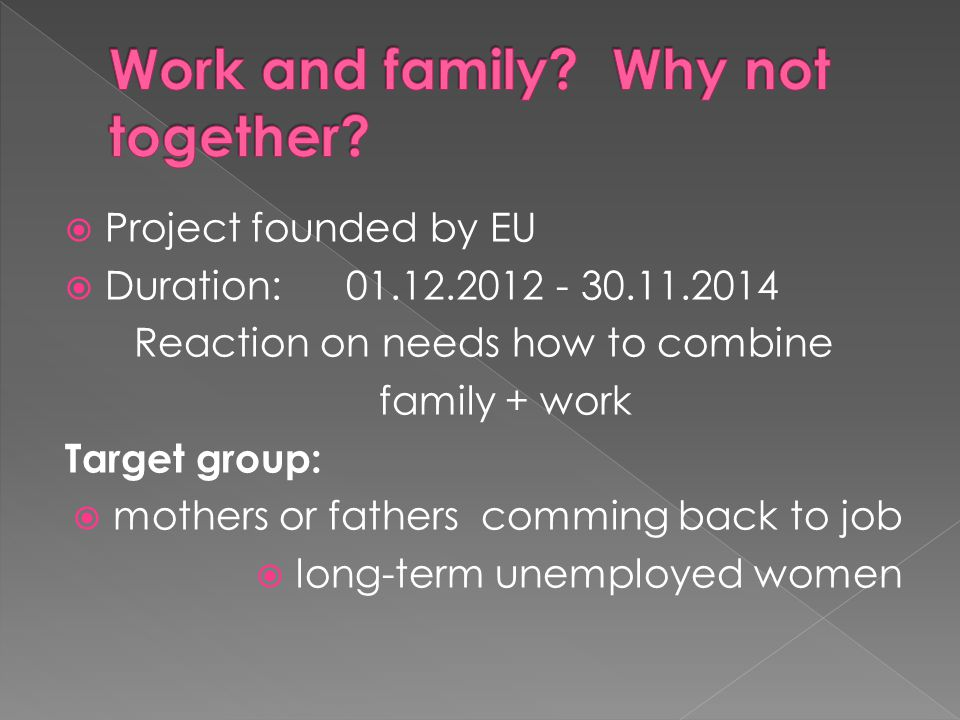  Project founded by EU  Duration: 01.12.2012 - 30.11.2014 Reaction on needs how to combine family + work Target group:  mothers or fathers comming