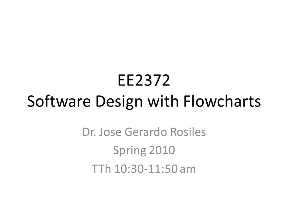 EE2372 Software Design with Flowcharts Dr. Jose Gerardo Rosiles Spring 2010 TTh 10:30-11:50 am