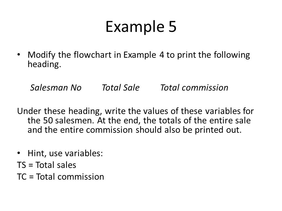 Example 5 Modify the flowchart in Example 4 to print the following heading. Salesman NoTotal Sale Total commission Under these heading, write the valu
