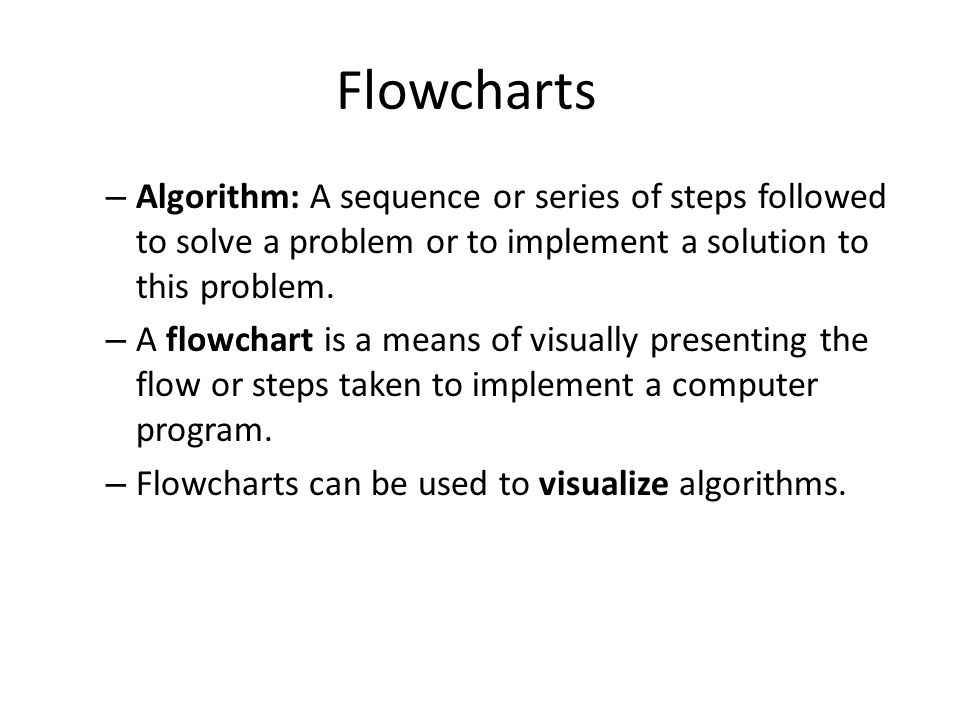 Flowcharts – Algorithm: A sequence or series of steps followed to solve a problem or to implement a solution to this problem. – A flowchart is a means