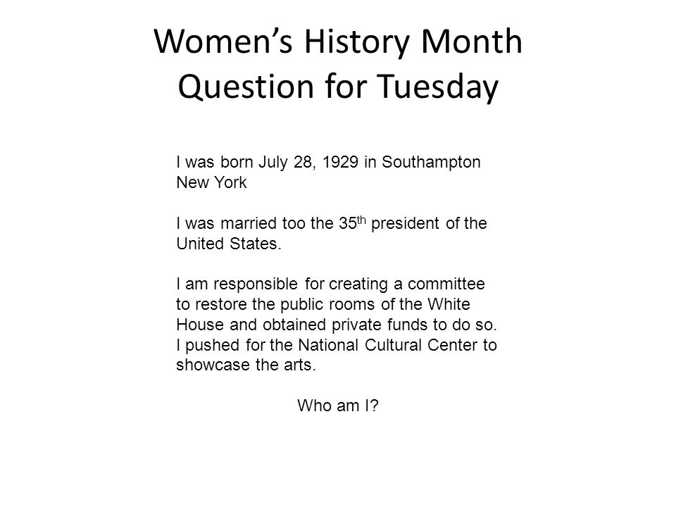 Women's History Month Question for Tuesday I was born July 28, 1929 in Southampton New York I was married too the 35 th president of the United States.