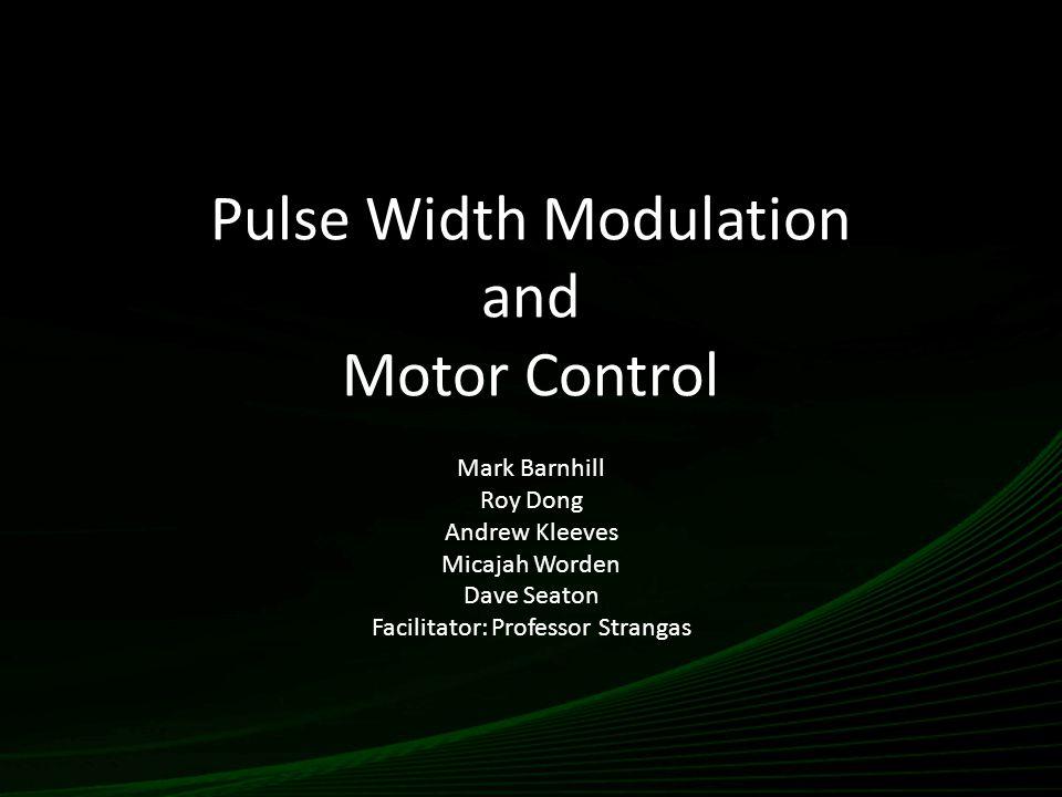 Pulse Width Modulation and Motor Control Mark Barnhill Roy Dong Andrew Kleeves Micajah Worden Dave Seaton Facilitator: Professor Strangas