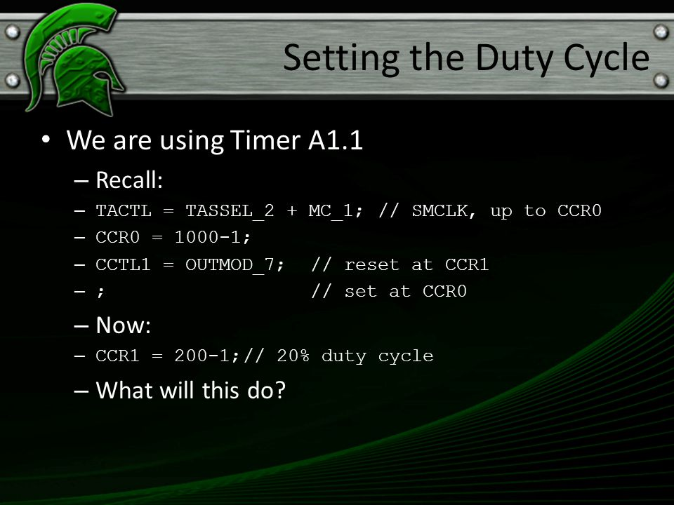 We are using Timer A1.1 – Recall: – TACTL = TASSEL_2 + MC_1;// SMCLK, up to CCR0 – CCR0 = 1000-1; – CCTL1 = OUTMOD_7;// reset at CCR1 – ;// set at CCR