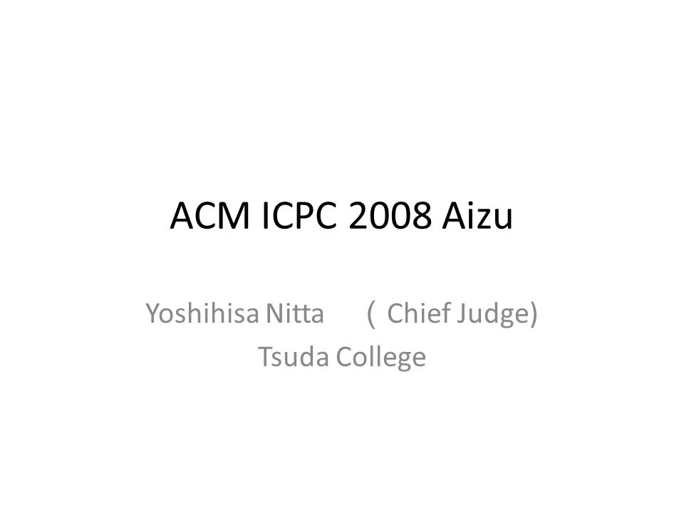 ACM ICPC 2008 Aizu Yoshihisa Nitta ( Chief Judge) Tsuda College