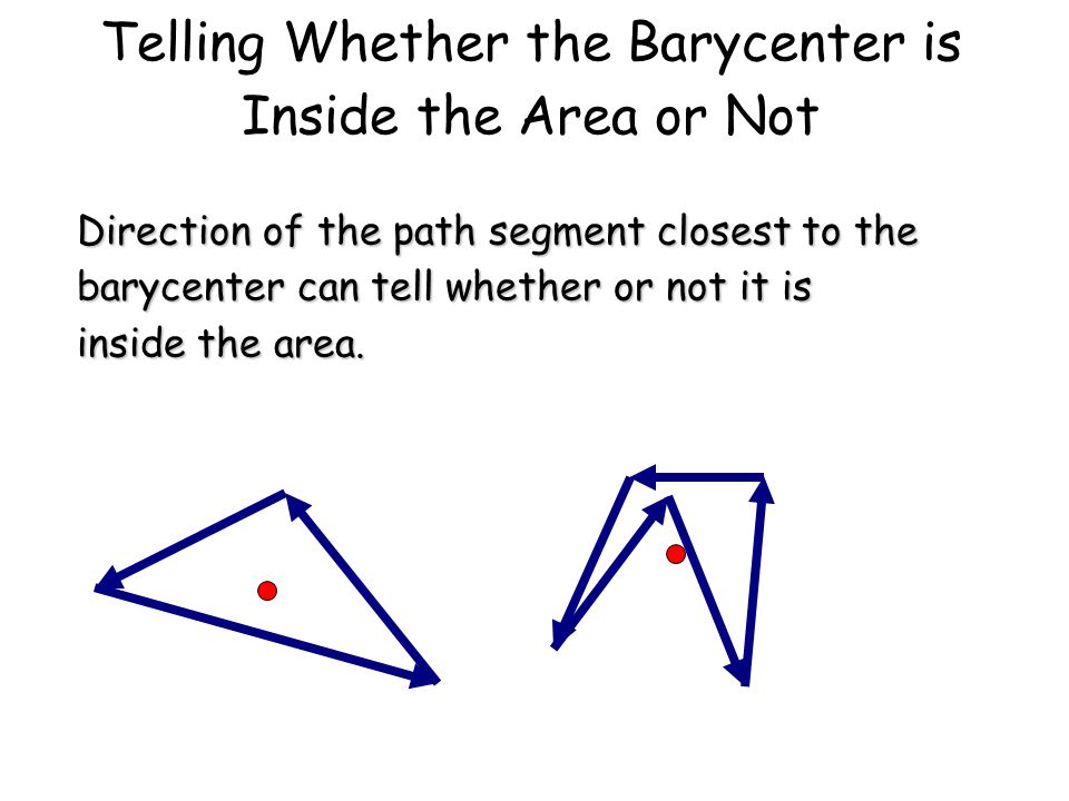 Telling Whether the Barycenter is Inside the Area or Not Direction of the path segment closest to the barycenter can tell whether or not it is inside the area.