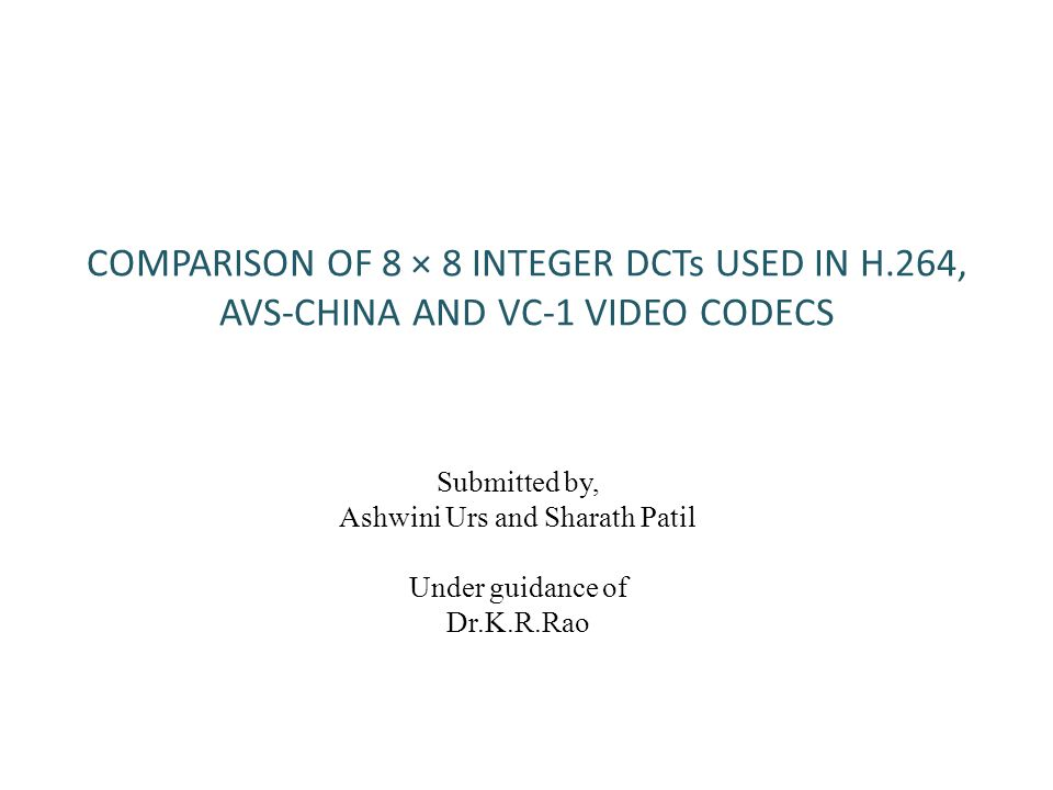 COMPARISON OF 8 × 8 INTEGER DCTs USED IN H.264, AVS-CHINA AND VC-1 VIDEO CODECS Submitted by, Ashwini Urs and Sharath Patil Under guidance of Dr.K.R.R