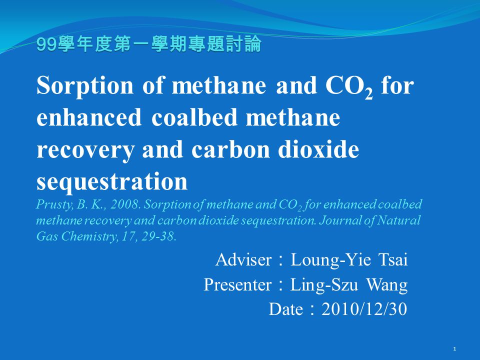 99 學年度第一學期專題討論 99 學年度第一學期專題討論 Sorption of methane and CO 2 for enhanced coalbed methane recovery and carbon dioxide sequestration Prusty, B.