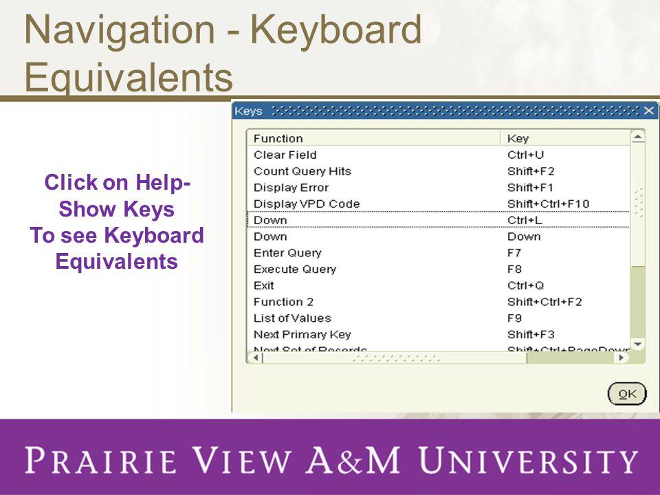 Navigation - Keyboard Equivalents Click on Help- Show Keys To see Keyboard Equivalents
