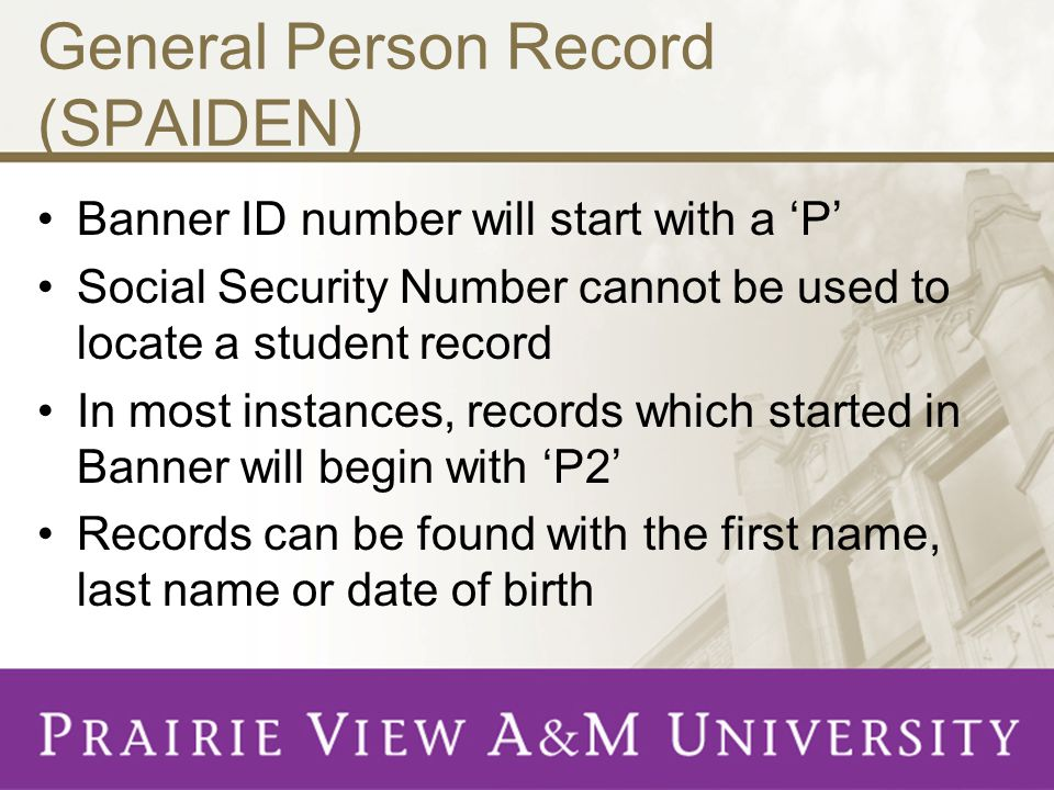 General Person Record (SPAIDEN) Banner ID number will start with a 'P' Social Security Number cannot be used to locate a student record In most instances, records which started in Banner will begin with 'P2' Records can be found with the first name, last name or date of birth