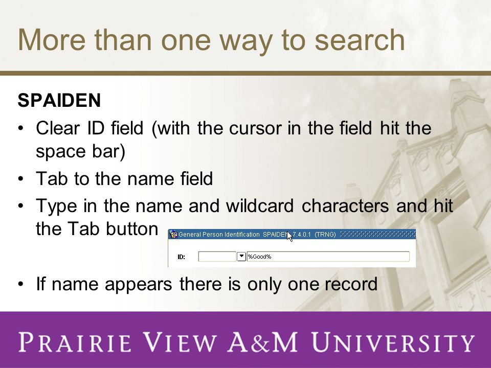 More than one way to search SPAIDEN Clear ID field (with the cursor in the field hit the space bar) Tab to the name field Type in the name and wildcard characters and hit the Tab button If name appears there is only one record