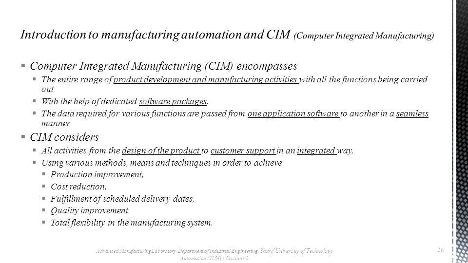  Computer Integrated Manufacturing (CIM) encompasses  The entire range of product development and manufacturing activities with all the functions being carried out  With the help of dedicated software packages.