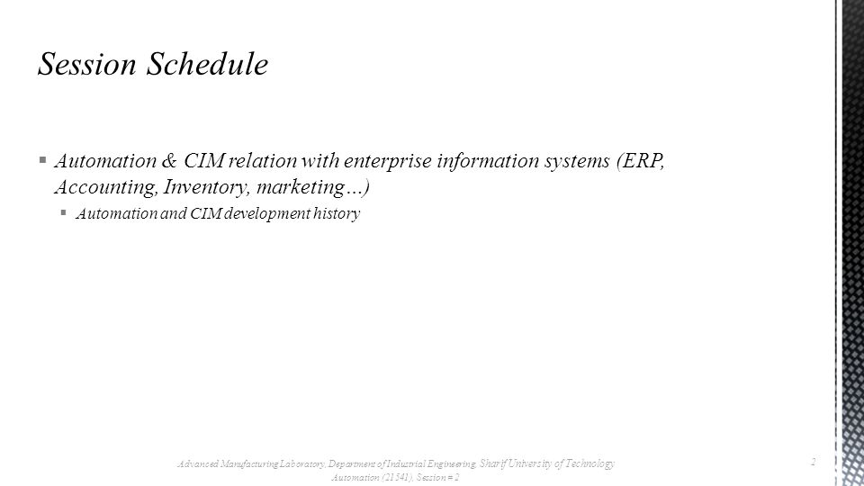  ‎Automation & CIM relation with enterprise information systems (ERP, Accounting, Inventory, marketing…)  ‎Automation and CIM development history Advanced Manufacturing Laboratory, Department of Industrial Engineering, Sharif University of Technology Automation (21541), Session # 2 2