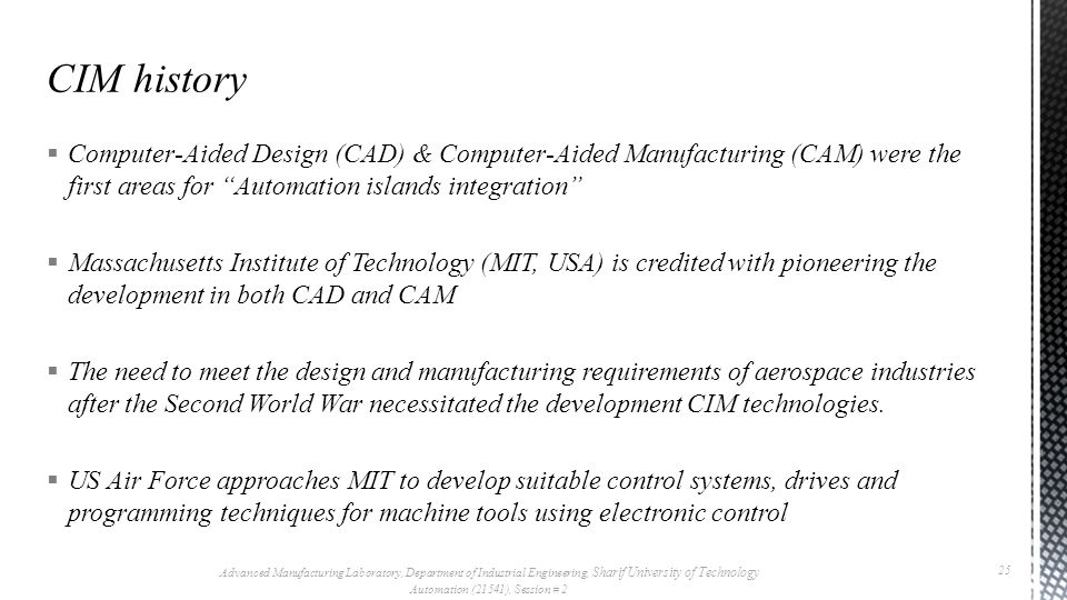 Computer-Aided Design (CAD) & Computer-Aided Manufacturing (CAM) were the first areas for Automation islands integration  Massachusetts Institute of Technology (MIT, USA) is credited with pioneering the development in both CAD and CAM  The need to meet the design and manufacturing requirements of aerospace industries after the Second World War necessitated the development CIM technologies.