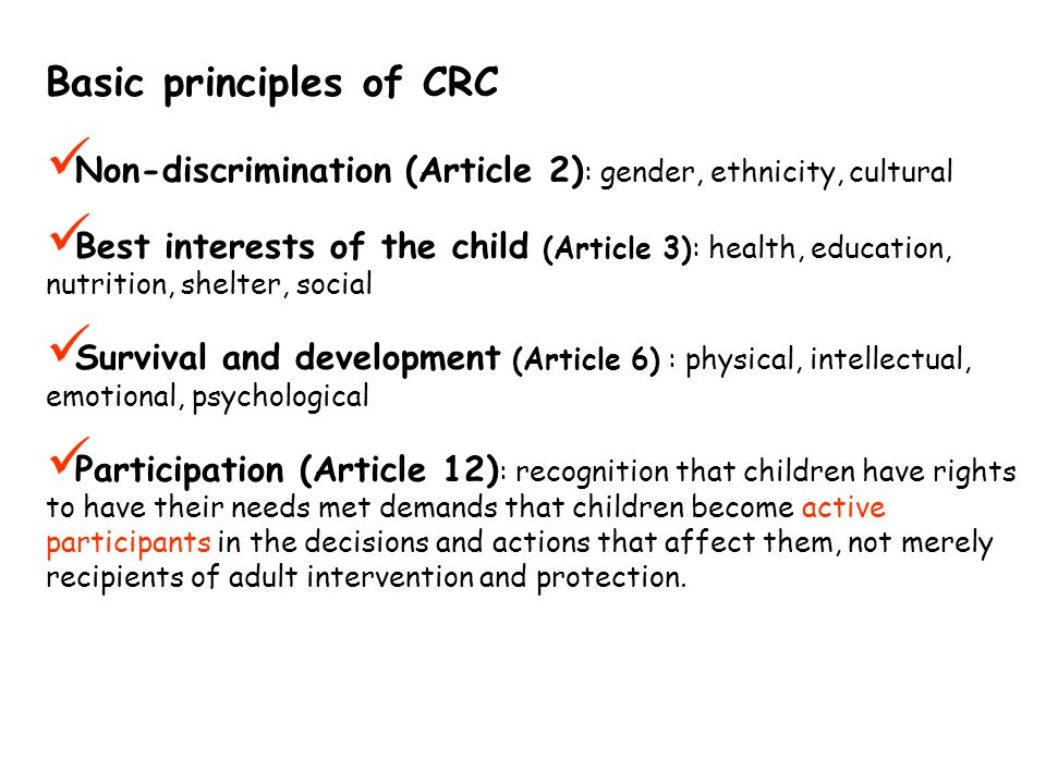 Basic principles of CRC Non-discrimination (Article 2) : gender, ethnicity, cultural Best interests of the child (Article 3): health, education, nutrition, shelter, social Survival and development (Article 6) : physical, intellectual, emotional, psychological Participation (Article 12) : recognition that children have rights to have their needs met demands that children become active participants in the decisions and actions that affect them, not merely recipients of adult intervention and protection.