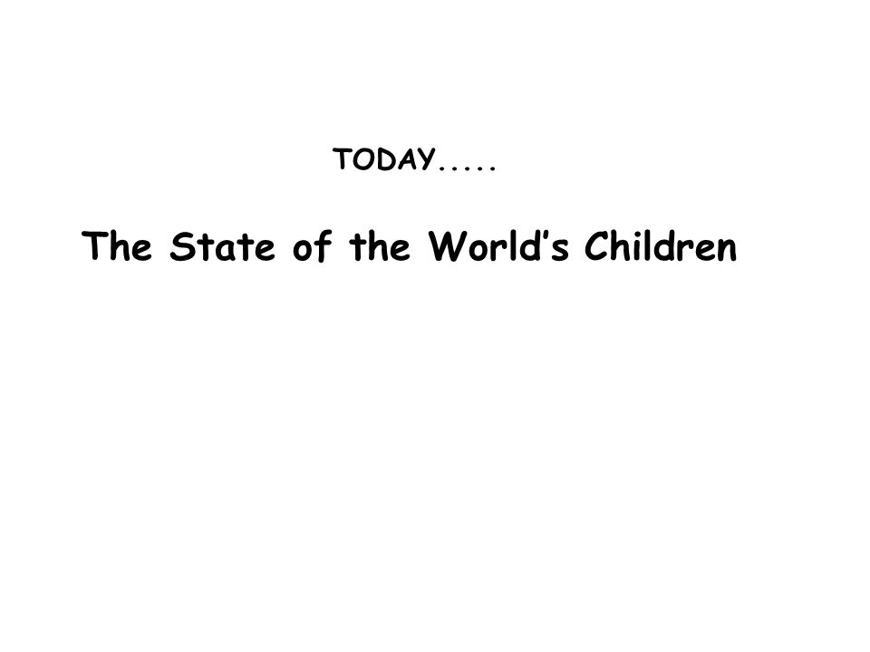 TODAY..... The State of the World's Children