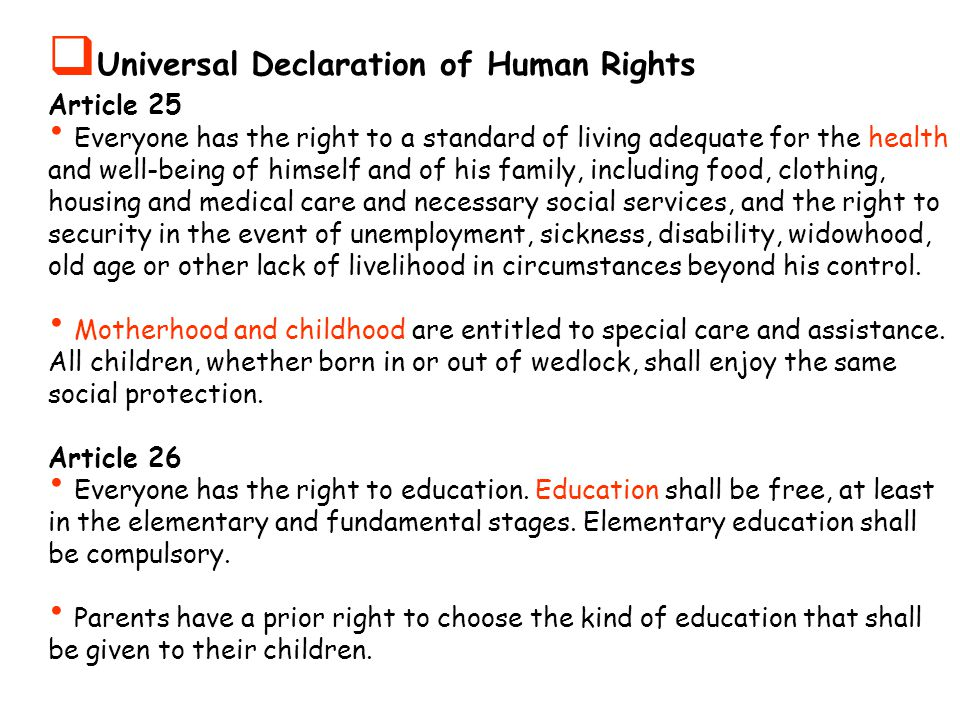  Universal Declaration of Human Rights Article 25 Everyone has the right to a standard of living adequate for the health and well-being of himself and of his family, including food, clothing, housing and medical care and necessary social services, and the right to security in the event of unemployment, sickness, disability, widowhood, old age or other lack of livelihood in circumstances beyond his control.