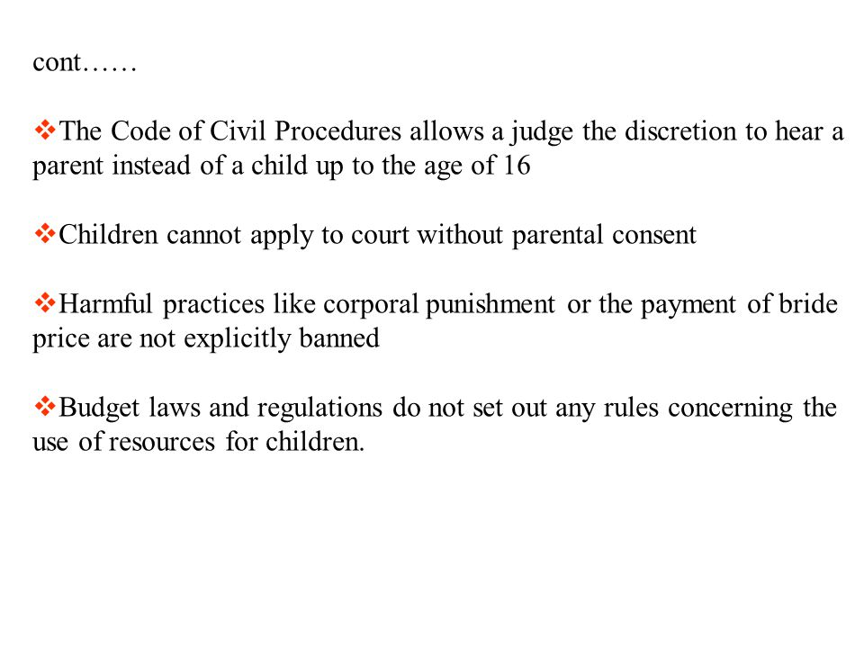 cont……  The Code of Civil Procedures allows a judge the discretion to hear a parent instead of a child up to the age of 16  Children cannot apply to court without parental consent  Harmful practices like corporal punishment or the payment of bride price are not explicitly banned  Budget laws and regulations do not set out any rules concerning the use of resources for children.