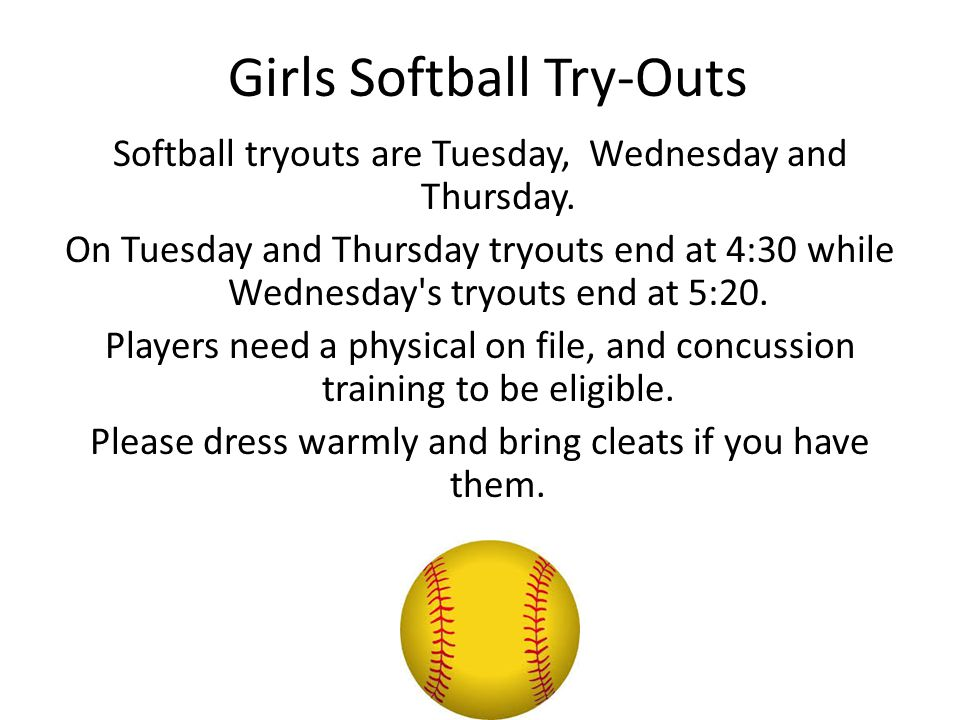 Girls Softball Try-Outs Softball tryouts are Tuesday, Wednesday and Thursday. On Tuesday and Thursday tryouts end at 4:30 while Wednesday's tryouts en