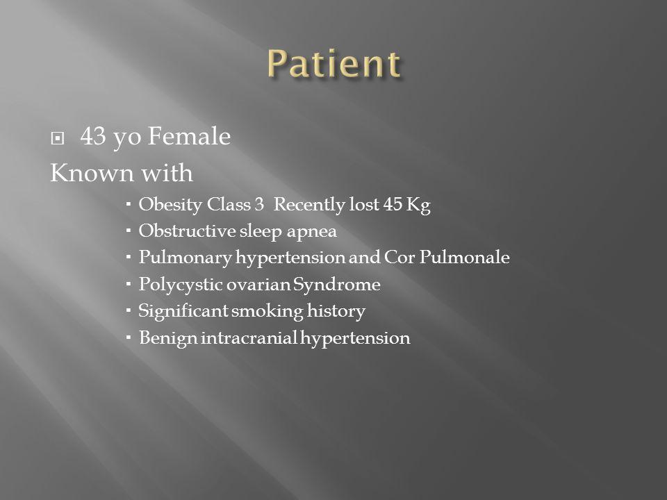  43 yo Female Known with  Obesity Class 3 Recently lost 45 Kg  Obstructive sleep apnea  Pulmonary hypertension and Cor Pulmonale  Polycystic ovar