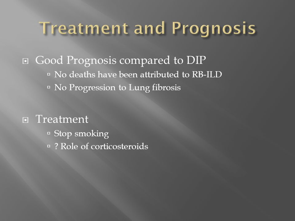  Good Prognosis compared to DIP  No deaths have been attributed to RB-ILD  No Progression to Lung fibrosis  Treatment  Stop smoking  ? Role of c