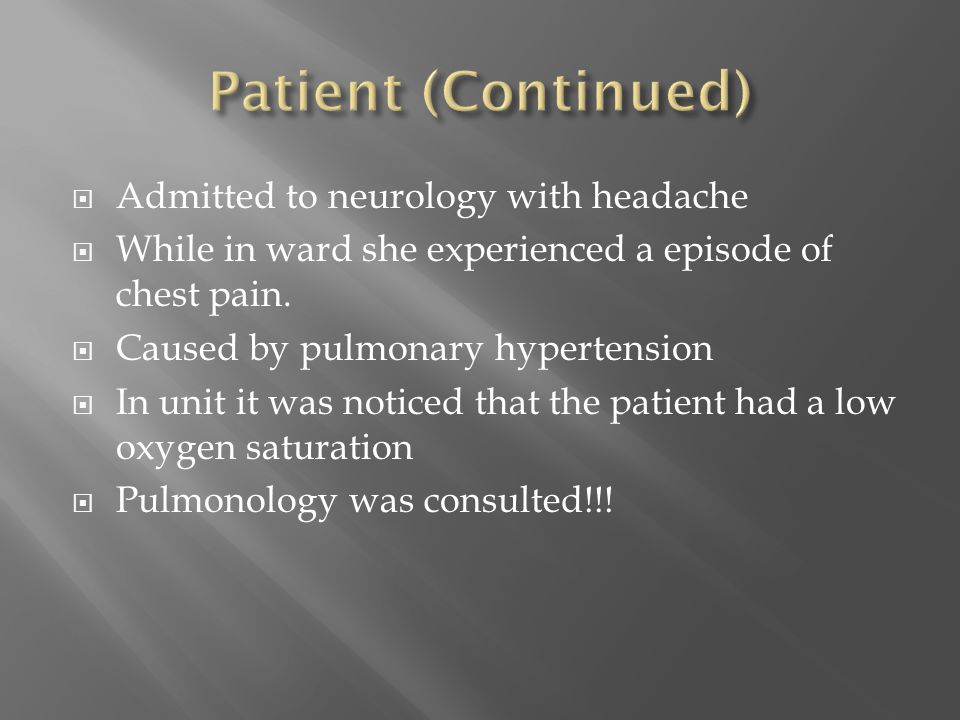  Admitted to neurology with headache  While in ward she experienced a episode of chest pain.  Caused by pulmonary hypertension  In unit it was not
