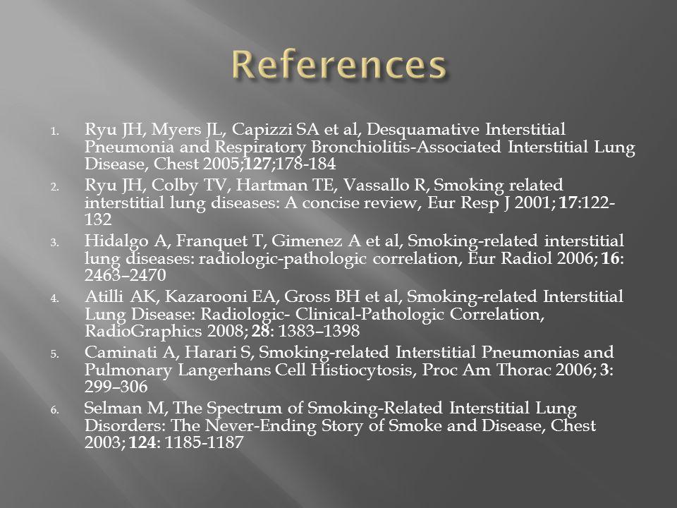 1. Ryu JH, Myers JL, Capizzi SA et al, Desquamative Interstitial Pneumonia and Respiratory Bronchiolitis-Associated Interstitial Lung Disease, Chest 2
