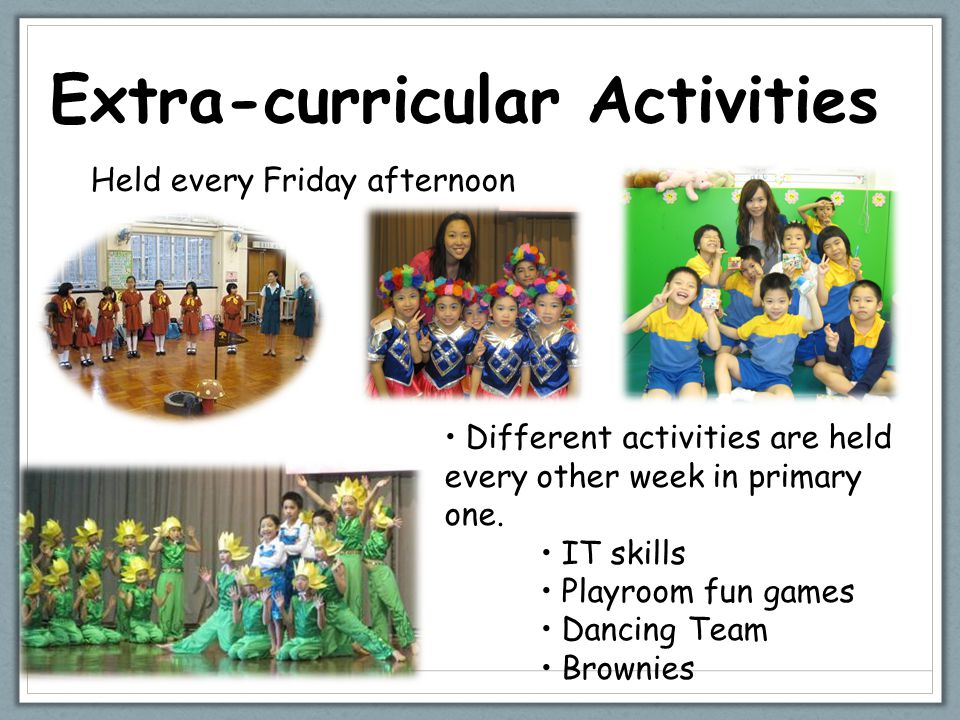 Extra-curricular Activities Different activities are held every other week in primary one. IT skills Playroom fun games Dancing Team Brownies Held eve