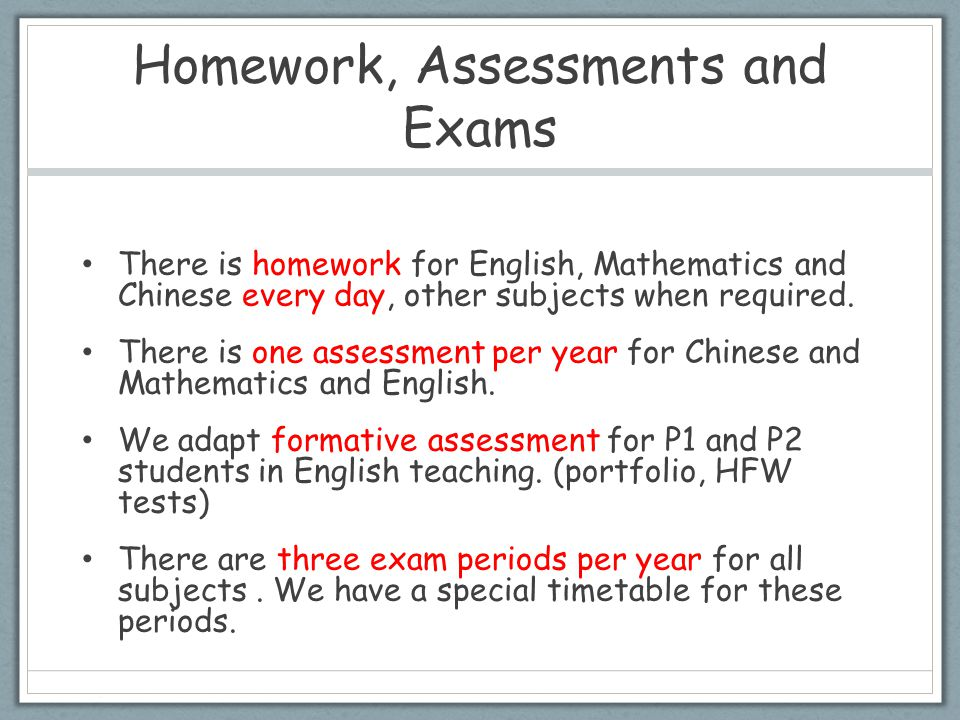 Homework, Assessments and Exams There is homework for English, Mathematics and Chinese every day, other subjects when required. There is one assessmen