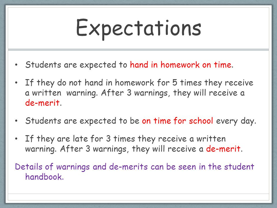Expectations Students are expected to hand in homework on time. If they do not hand in homework for 5 times they receive a written warning. After 3 wa