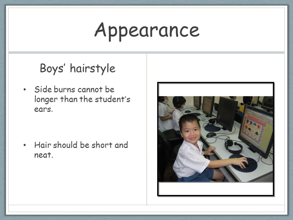 Appearance Boys' hairstyle Side burns cannot be longer than the student's ears. Hair should be short and neat.