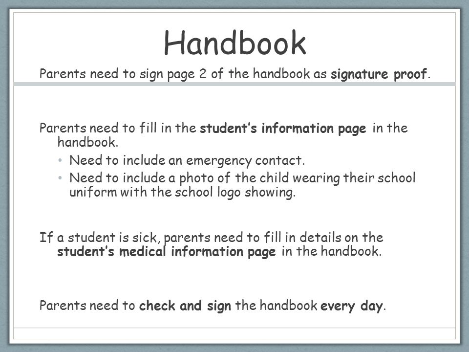 Handbook Parents need to sign page 2 of the handbook as signature proof. Parents need to fill in the student's information page in the handbook. Need