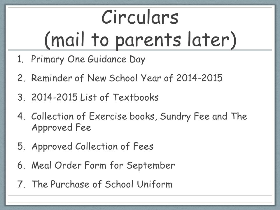 Circulars (mail to parents later) 1.Primary One Guidance Day 2.Reminder of New School Year of 2014-2015 3.2014-2015 List of Textbooks 4.Collection of