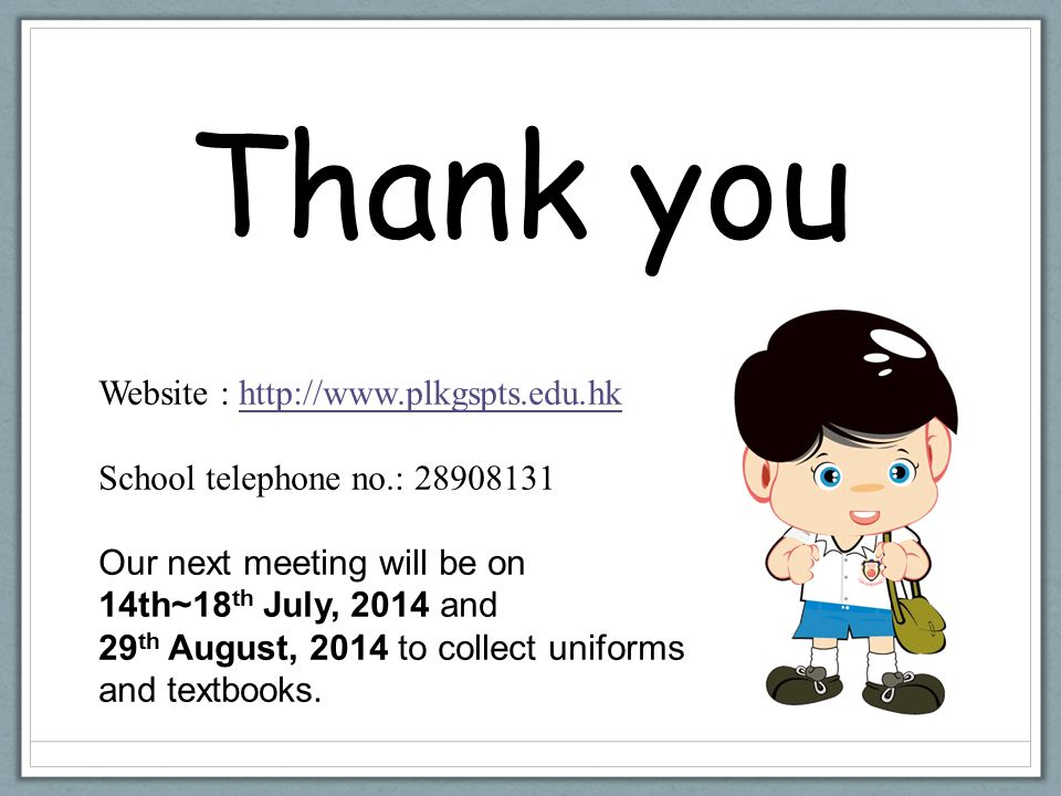 Thank you Website : http://www.plkgspts.edu.hk School telephone no.: 28908131 Our next meeting will be on 14th~18 th July, 2014 and 29 th August, 2014