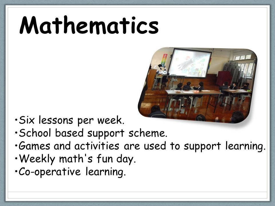 Mathematics Six lessons per week. School based support scheme. Games and activities are used to support learning. Weekly math's fun day. Co-operative