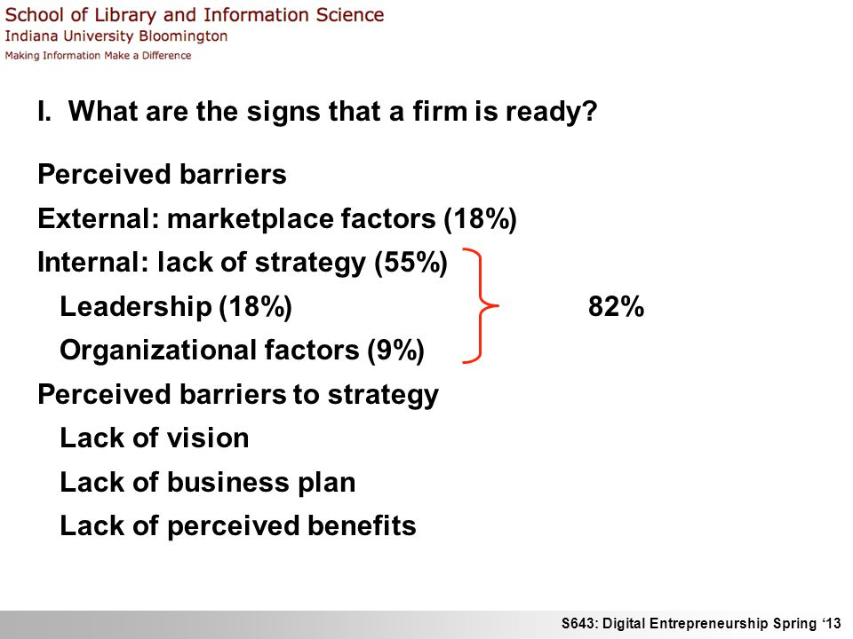 S643: Digital Entrepreneurship Spring '13 I. What are the signs that a firm is ready? Perceived barriers External: marketplace factors (18%) Internal: