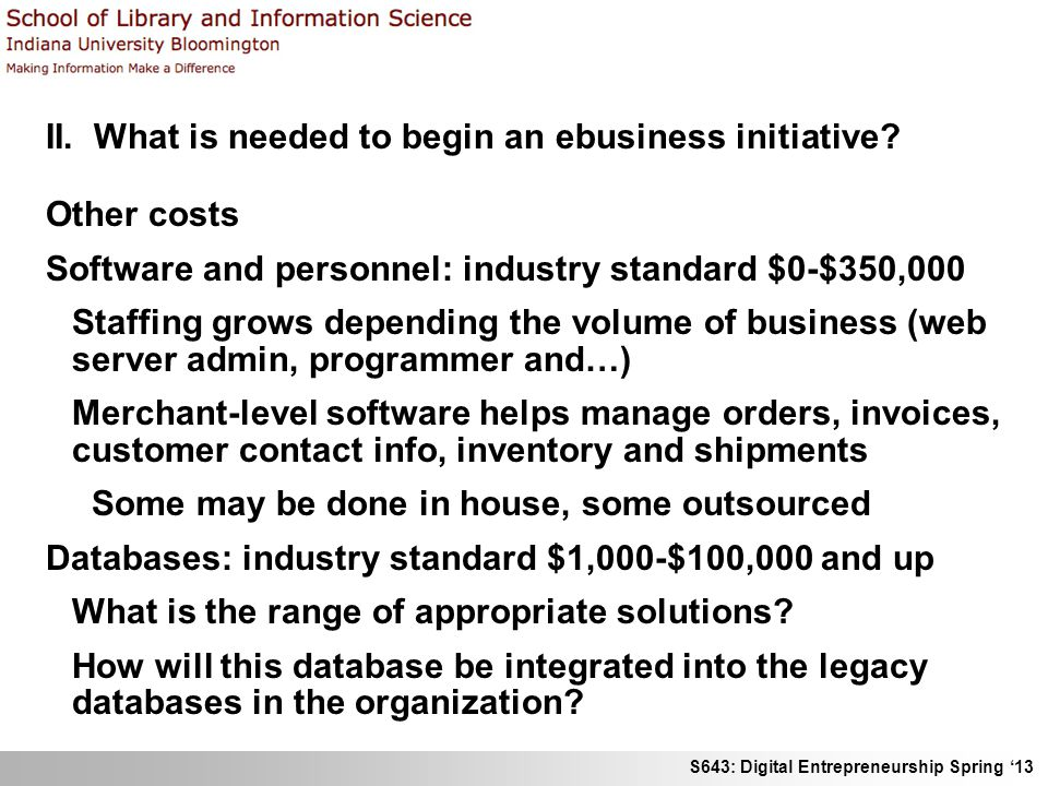 S643: Digital Entrepreneurship Spring '13 II. What is needed to begin an ebusiness initiative? Other costs Software and personnel: industry standard $