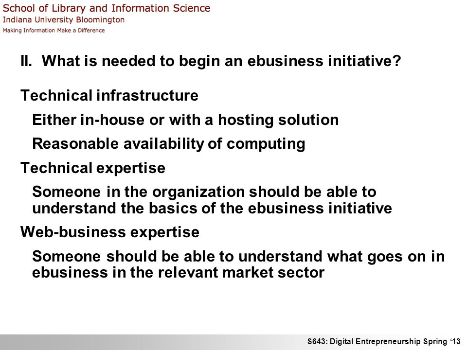 S643: Digital Entrepreneurship Spring '13 II. What is needed to begin an ebusiness initiative? Technical infrastructure Either in-house or with a host