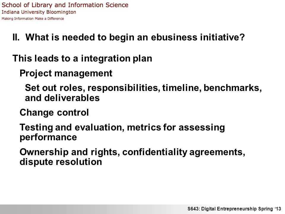 S643: Digital Entrepreneurship Spring '13 II. What is needed to begin an ebusiness initiative? This leads to a integration plan Project management Set