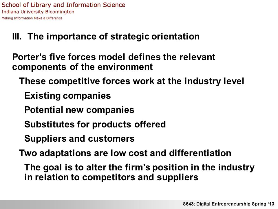 S643: Digital Entrepreneurship Spring '13 III. The importance of strategic orientation Porter's five forces model defines the relevant components of t