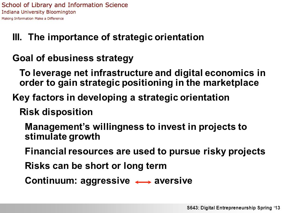 S643: Digital Entrepreneurship Spring '13 III. The importance of strategic orientation Goal of ebusiness strategy To leverage net infrastructure and d