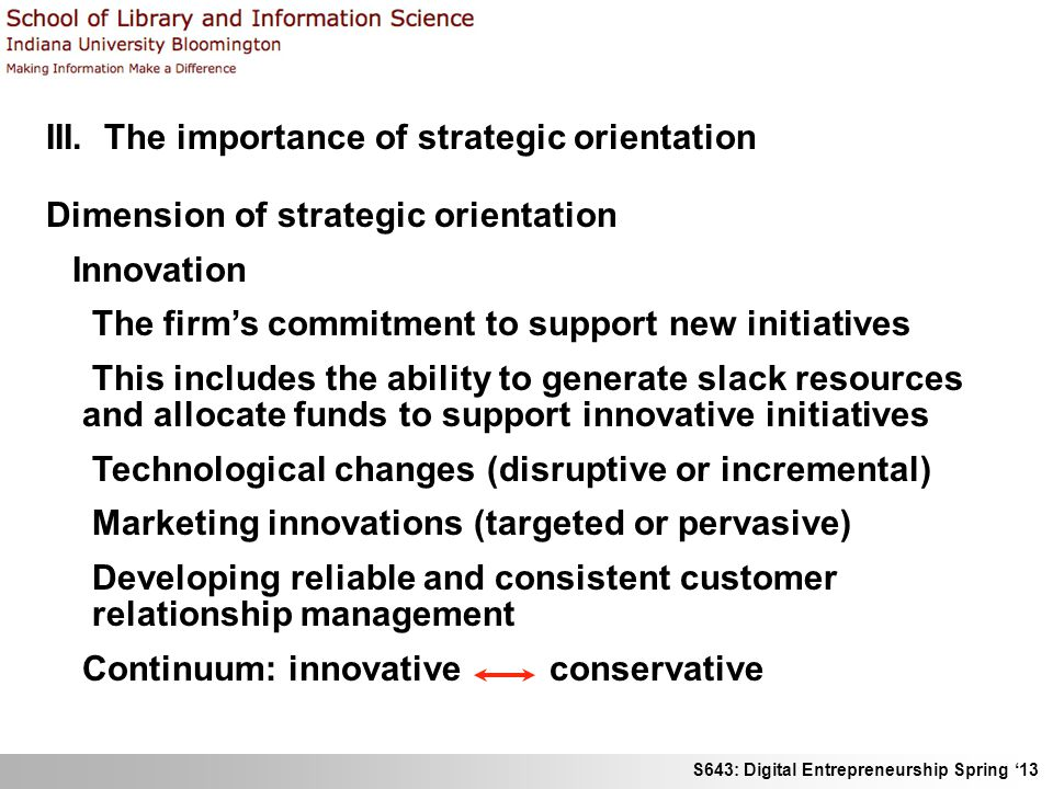 S643: Digital Entrepreneurship Spring '13 III. The importance of strategic orientation Dimension of strategic orientation Innovation The firm's commit