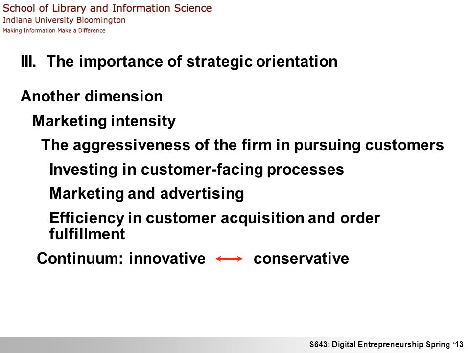 S643: Digital Entrepreneurship Spring '13 III. The importance of strategic orientation Another dimension Marketing intensity The aggressiveness of the