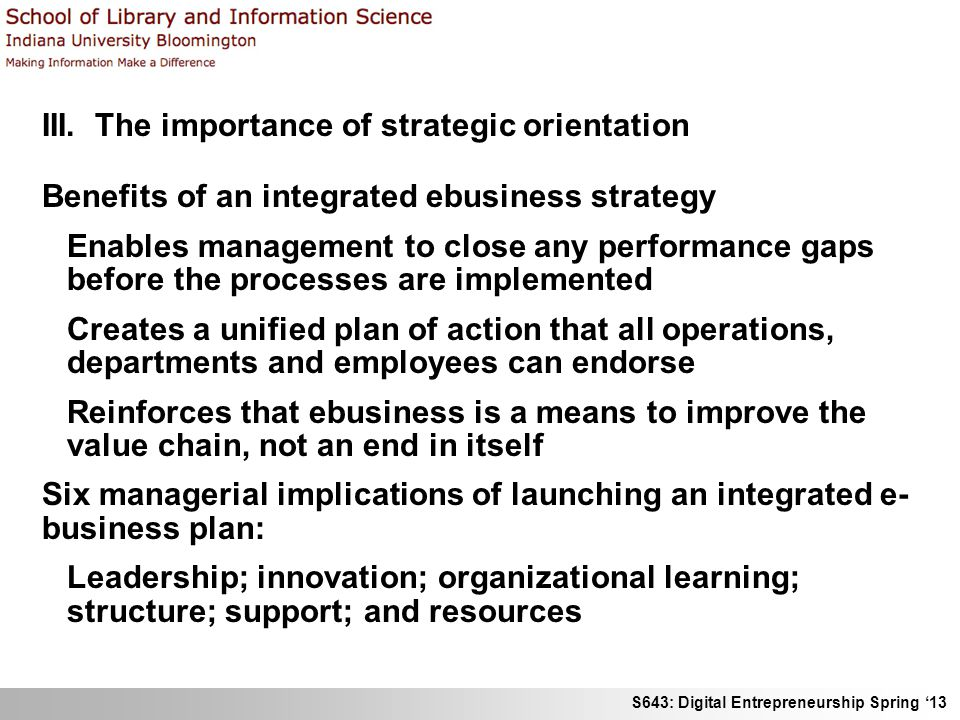 S643: Digital Entrepreneurship Spring '13 III. The importance of strategic orientation Benefits of an integrated ebusiness strategy Enables management