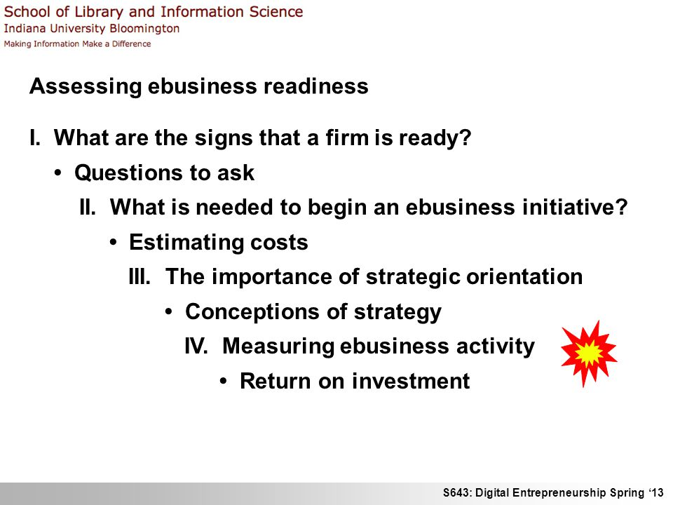 S643: Digital Entrepreneurship Spring '13 Assessing ebusiness readiness I. What are the signs that a firm is ready? Questions to ask II. What is neede