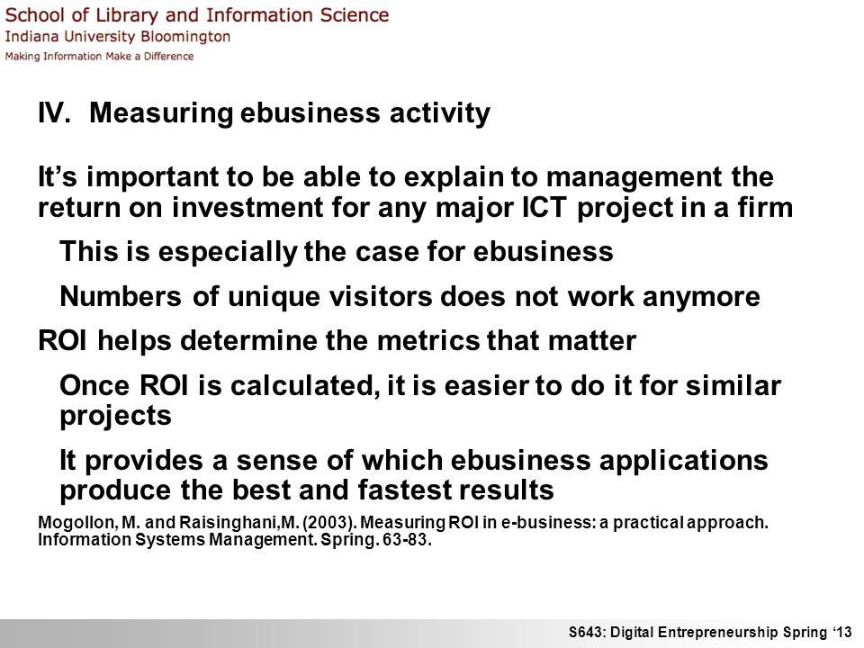 S643: Digital Entrepreneurship Spring '13 IV. Measuring ebusiness activity It's important to be able to explain to management the return on investment