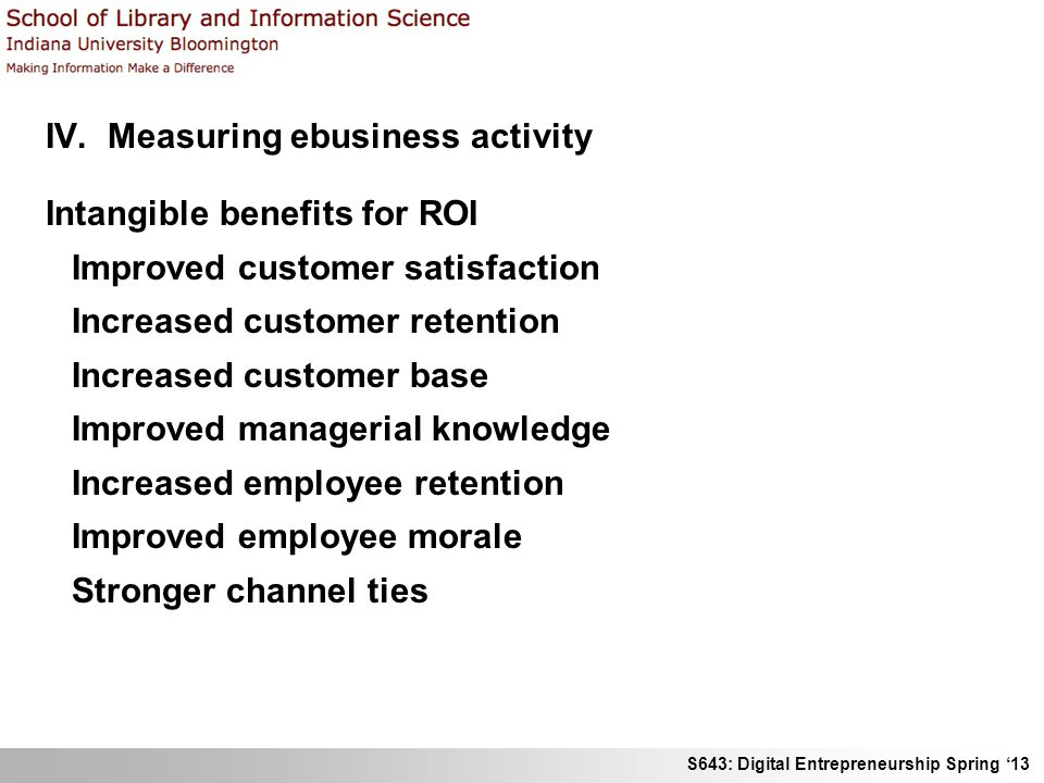 S643: Digital Entrepreneurship Spring '13 IV. Measuring ebusiness activity Intangible benefits for ROI Improved customer satisfaction Increased custom