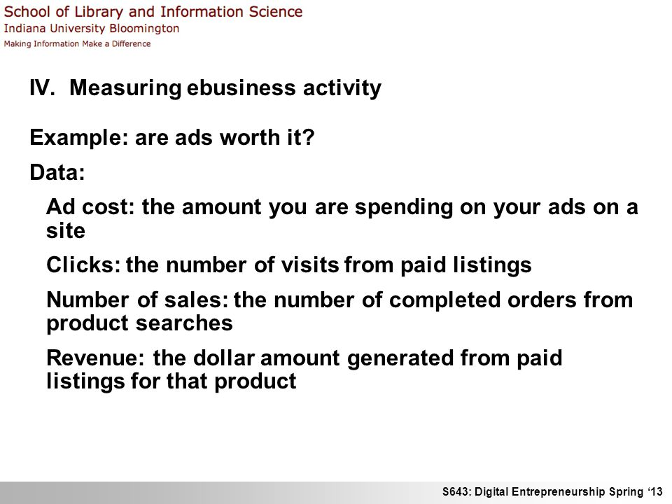 S643: Digital Entrepreneurship Spring '13 IV. Measuring ebusiness activity Example: are ads worth it? Data: Ad cost: the amount you are spending on yo