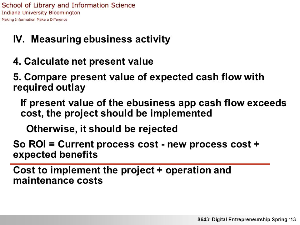 S643: Digital Entrepreneurship Spring '13 IV. Measuring ebusiness activity 4. Calculate net present value 5. Compare present value of expected cash fl